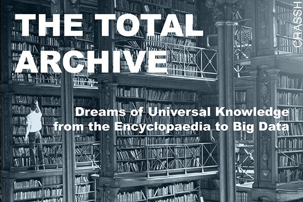 The Total Archive: Dreams of Universal Knowledge from the Encyclopaedia to Big Data