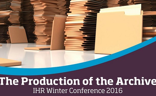 IHR Winter Conference 2016: The Production of the Archive